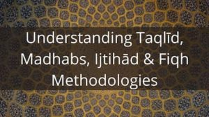 Understanding Taqlīd, Madhabs Ijtihād & Fiqh Methodologies
